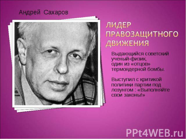 Выдающийся советский ученый-физик, Выдающийся советский ученый-физик, один из «отцов» термоядерной бомбы. Выступил с критикой политики партии под лозунгом : «Выполняйте свои законы!»