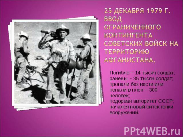 Погибло – 14 тысяч солдат; Погибло – 14 тысяч солдат; ранены - 35 тысяч солдат; пропали без вести или попали в плен – 300 человек; подорван авторитет СССР; начался новый виток гонки вооружений.