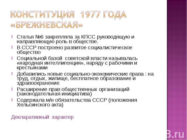 Статья №6 закрепляла за КПСС руководящую и направляющую роль в обществе. Статья №6 закрепляла за КПСС руководящую и направляющую роль в обществе. В СССР построено развитое социалистическое общество Социальной базой советской власти называлась «народ…