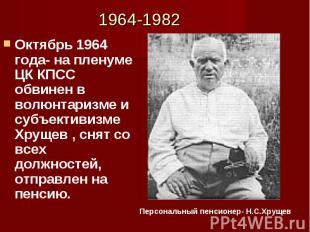 Октябрь 1964 года- на пленуме ЦК КПСС обвинен в волюнтаризме и субъективизме Хру