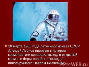18 марта 1965 года летчик-космонавт СССР Алексей Леонов впервые в истории космон
