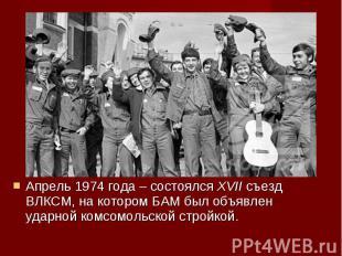 Апрель 1974 года – состоялся XVII съезд ВЛКСМ, на котором БАМ был объявлен ударн