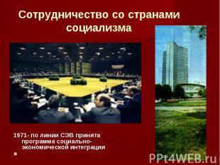 1971- по линии СЭВ принята программа социально-экономической интеграции 1971- по