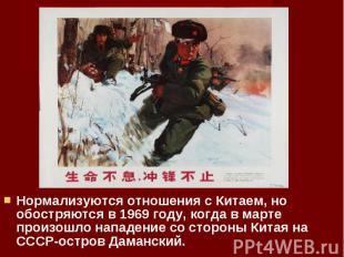 Нормализуются отношения с Китаем, но обостряются в 1969 году, когда в марте прои