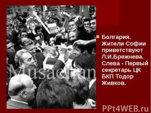 Болгария. Жители Софии приветствуют Л.И.Брежнева. Слева - Первый секретарь ЦК БК