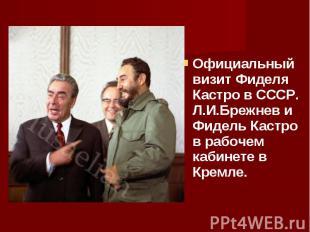 Официальный визит Фиделя Кастро в СССР. Л.И.Брежнев и Фидель Кастро в рабочем ка