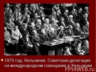 1975 год. Хельсинки. Советская делегация на международном совещании в Хельсинки
