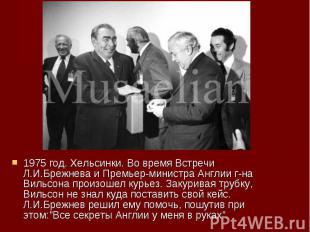 1975 год. Хельсинки. Во время Встречи Л.И.Брежнева и Премьер-министра Англии г-н