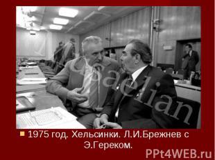 1975 год. Хельсинки. Л.И.Брежнев с Э.Гереком. 1975 год. Хельсинки. Л.И.Брежнев с