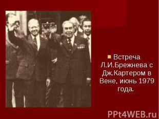 Встреча Л.И.Брежнева с Дж.Картером в Вене, июнь 1979 года. Встреча Л.И.Брежнева