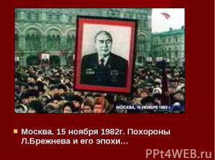 Москва. 15 ноября 1982г. Похороны Л.Брежнева и его эпохи… Москва. 15 ноября 1982