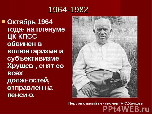 Октябрь 1964 года- на пленуме ЦК КПСС обвинен в волюнтаризме и субъективизме Хрущев , снят со всех должностей, отправлен на пенсию. Октябрь 1964 года- на пленуме ЦК КПСС обвинен в волюнтаризме и субъективизме Хрущев , снят со всех должностей, отправ…