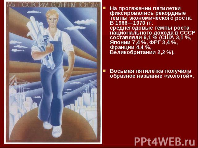 На протяжении пятилетки фиксировались рекордные темпы экономического роста. В 1966—1970 гг. среднегодовые темпы роста национального дохода в СССР составляли 6,1% (США 3,1%, Японии 7,4%, ФРГ 3,4%, Франции 4,4%, Великобри…