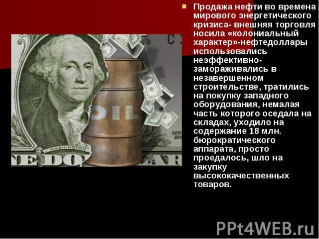 Продажа нефти во времена мирового энергетического кризиса- внешняя торговля носила «колониальный характер»-нефтедоллары использовались неэффективно- замораживались в незавершенном строительстве, тратились на покупку западного оборудования, немалая ч…
