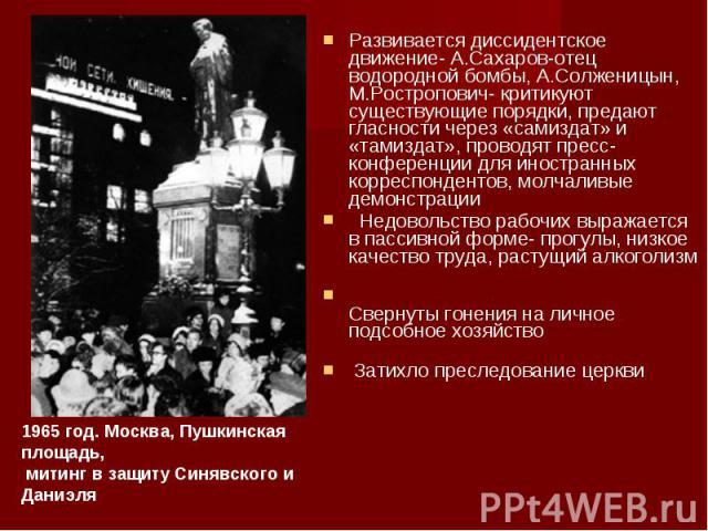 Развивается диссидентское движение- А.Сахаров-отец водородной бомбы, А.Солженицын, М.Ростропович- критикуют существующие порядки, предают гласности через «самиздат» и «тамиздат», проводят пресс-конференции для иностранных корреспондентов, молчаливые…