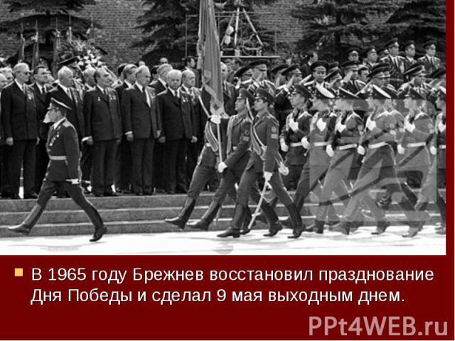 В 1965 году Брежнев восстановил празднование Дня Победы и сделал 9 мая выходным днем. В 1965 году Брежнев восстановил празднование Дня Победы и сделал 9 мая выходным днем.