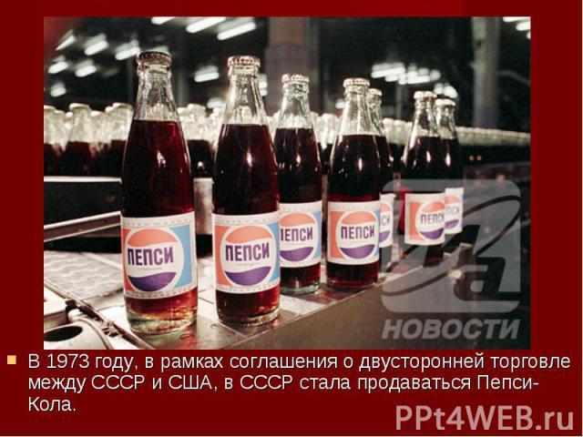 В 1973 году, в рамках соглашения о двусторонней торговле между СССР и США, в СССР стала продаваться Пепси-Кола. В 1973 году, в рамках соглашения о двусторонней торговле между СССР и США, в СССР стала продаваться Пепси-Кола.