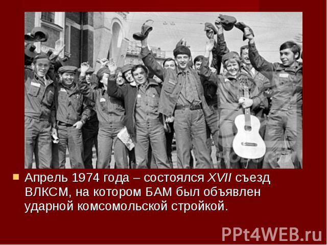 Апрель 1974 года – состоялся XVII съезд ВЛКСМ, на котором БАМ был объявлен ударной комсомольской стройкой. Апрель 1974 года – состоялся XVII съезд ВЛКСМ, на котором БАМ был объявлен ударной комсомольской стройкой.