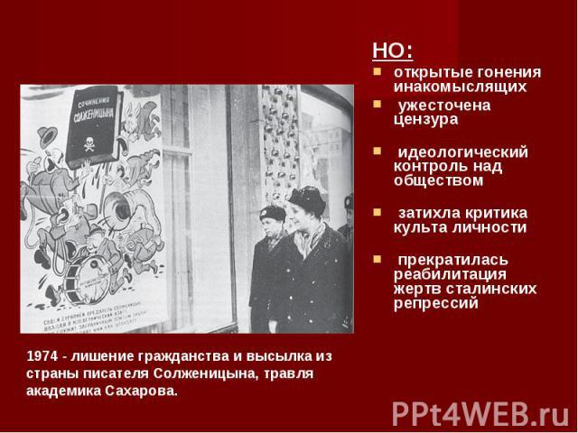 НО: НО: открытые гонения инакомыслящих ужесточена цензура идеологический контроль над обществом затихла критика культа личности прекратилась реабилитация жертв сталинских репрессий