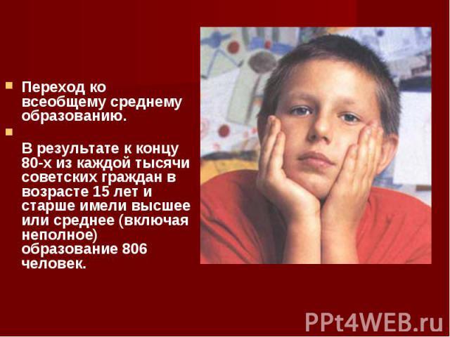 Переход ко всеобщему среднему образованию. Переход ко всеобщему среднему образованию. В результате к концу 80-х из каждой тысячи советских граждан в возрасте 15 лет и старше имели высшее или среднее (включая неполное) образование 806 человек.