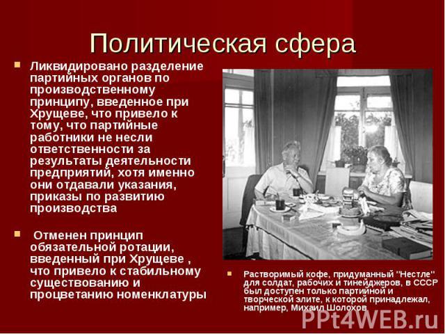Ликвидировано разделение партийных органов по производственному принципу, введенное при Хрущеве, что привело к тому, что партийные работники не несли ответственности за результаты деятельности предприятий, хотя именно они отдавали указания, приказы …