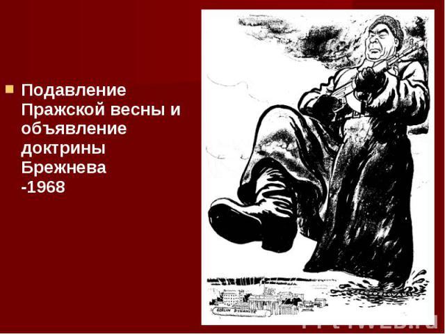 Подавление Пражской весны и объявление доктрины Брежнева -1968 Подавление Пражской весны и объявление доктрины Брежнева -1968