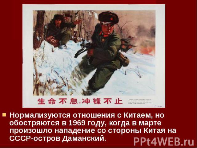 Нормализуются отношения с Китаем, но обостряются в 1969 году, когда в марте произошло нападение со стороны Китая на СССР-остров Даманский. Нормализуются отношения с Китаем, но обостряются в 1969 году, когда в марте произошло нападение со стороны Кит…
