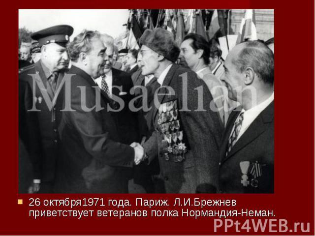 26 октября1971 года. Париж. Л.И.Брежнев приветствует ветеранов полка Нормандия-Неман. 26 октября1971 года. Париж. Л.И.Брежнев приветствует ветеранов полка Нормандия-Неман.