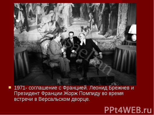1971- соглашение с Францией. Леонид Брежнев и Президент Франции Жорж Помпиду во время встречи в Версальском дворце. 1971- соглашение с Францией. Леонид Брежнев и Президент Франции Жорж Помпиду во время встречи в Версальском дворце.