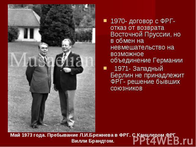 1970- договор с ФРГ- отказ от возврата Восточной Пруссии, но в обмен на невмешательство на возможное объединение Германии 1970- договор с ФРГ- отказ от возврата Восточной Пруссии, но в обмен на невмешательство на возможное объединение Германии 1971-…