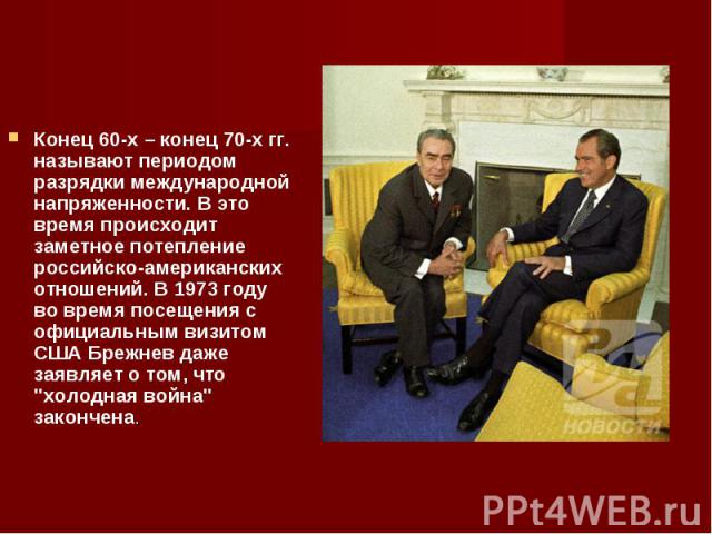 Конец 60-х – конец 70-х гг. называют периодом разрядки международной напряженности. В это время происходит заметное потепление российско-американских отношений. В 1973 году во время посещения с официальным визитом США Брежнев даже заявляет о том, чт…