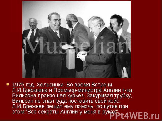 """1975 год. Хельсинки. Во время Встречи Л.И.Брежнева и Премьер-министра Англии г-на Вильсона произошел курьез. Закуривая трубку, Вильсон не знал куда поставить свой кейс. Л.И.Брежнев решил ему помочь, пошутив при этом:""""Все секреты Англии у меня в…"""