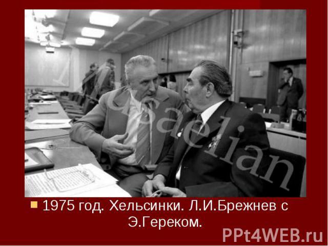 1975 год. Хельсинки. Л.И.Брежнев с Э.Гереком. 1975 год. Хельсинки. Л.И.Брежнев с Э.Гереком.