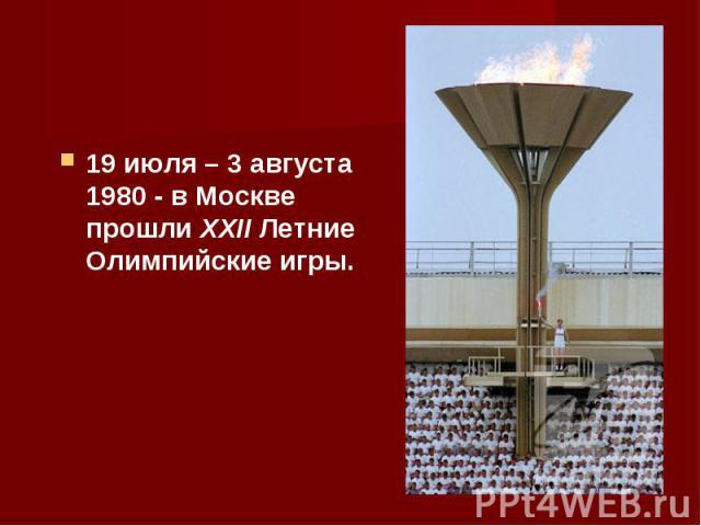 19 июля – 3 августа 1980 - в Москве прошли XXII Летние Олимпийские игры. 19 июля – 3 августа 1980 - в Москве прошли XXII Летние Олимпийские игры.
