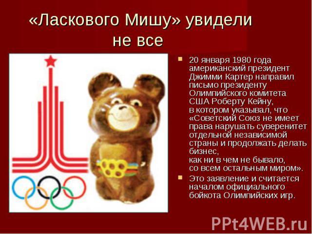 20 января 1980года американский президент Джимми Картер направил письмо президенту Олимпийского комитета СШАРоберту Кейну, вкотором указывал, что «Советский Союз неимеет права нарушать суверенитет отдельной независимой страны…