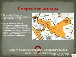 10 июня 323 г. до н.э. Александр внезапно заболел лихорадкой и умер. 10 июня 323