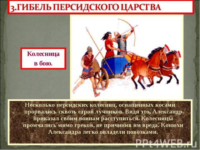 Несколько персидских колесниц, оснащенных косами прорвались сквозь строй лучников. Видя это, Александр приказал своим воинам расступиться. Колесницы промчались мимо греков, не причинив им вреда. Конюхи Александра легко овладели повозками. Несколько …