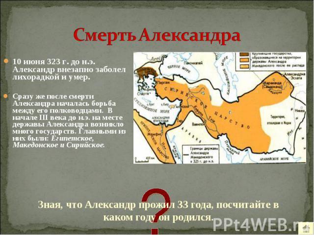10 июня 323 г. до н.э. Александр внезапно заболел лихорадкой и умер. 10 июня 323 г. до н.э. Александр внезапно заболел лихорадкой и умер. Сразу же после смерти Александра началась борьба между его полководцами. В начале III века до н.э. на месте дер…