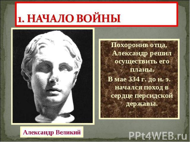 Похоронив отца, Александр решил осуществить его планы. Похоронив отца, Александр решил осуществить его планы. В мае 334 г. до н. э. начался поход в сердце персидской державы.