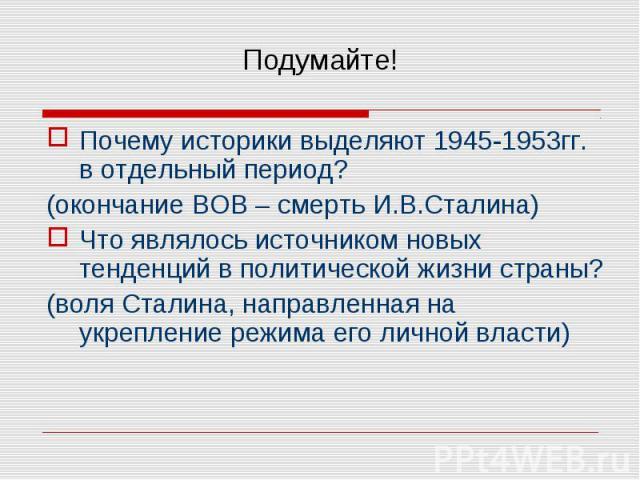 Почему историки выделяют 1945-1953гг. в отдельный период? Почему историки выделяют 1945-1953гг. в отдельный период? (окончание ВОВ – смерть И.В.Сталина) Что являлось источником новых тенденций в политической жизни страны? (воля Сталина, направленная…