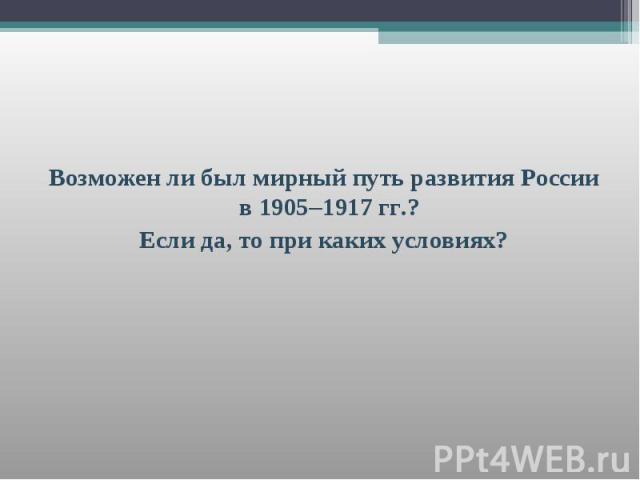 Возможен ли был мирный путь развития России в 1905–1917 гг.? Возможен ли был мирный путь развития России в 1905–1917 гг.? Если да, то при каких условиях?