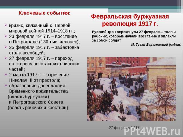 Ключевые события: Ключевые события: кризис, связанный с Первой мировой войной 1914–1918 гг.; 23 февраля 1917 г. – восстание в Петрограде (130 тыс. человек); 25 февраля 1917 г. – забастовка стала всеобщей; 27 февраля 1917 г. – переход на сторону восс…