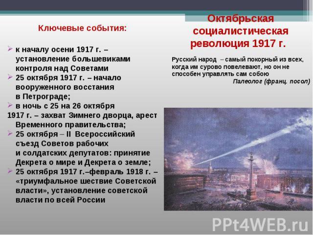 Ключевые события: к началу осени 1917 г. – установление большевиками контроля над Советами 25 октября 1917 г. – начало вооруженного восстания в Петрограде; в ночь с 25 на 26 октября 1917 г. – захват Зимнего дворца, арест Временного правительства; 25…