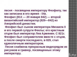 песня - посвящена императору Феофилу, так как записана в его время - IXв. Феофил