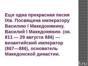 Еще одна прекрасная песня IXв. Посвящена императору Василию I Македонянину. Васи