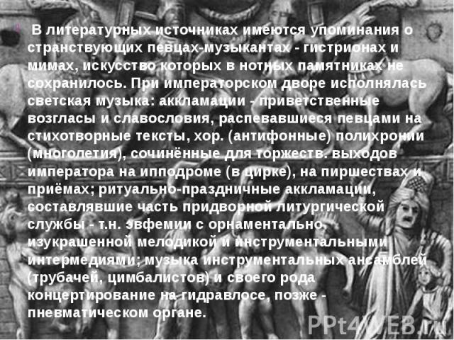 В литературных источниках имеются упоминания о странствующих певцах-музыкантах - гистрионах и мимах, искусство которых в нотных памятниках не сохранилось. При императорском дворе исполнялась светская музыка: аккламации - приветственные возгласы и сл…