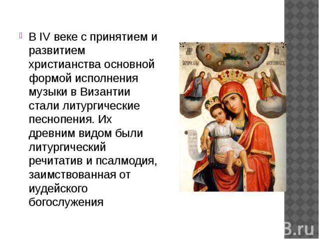 В IV веке с принятием и развитием христианства основной формой исполнения музыки в Византии стали литургические песнопения. Их древним видом были литургический речитатив и псалмодия, заимствованная от иудейского богослужения В IV веке с принятием и …