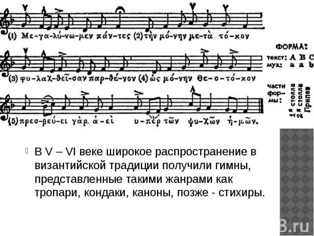 В V – VI веке широкое распространение в византийской традиции получили гимны, представленные такими жанрами как тропари, кондаки, каноны, позже - стихиры.