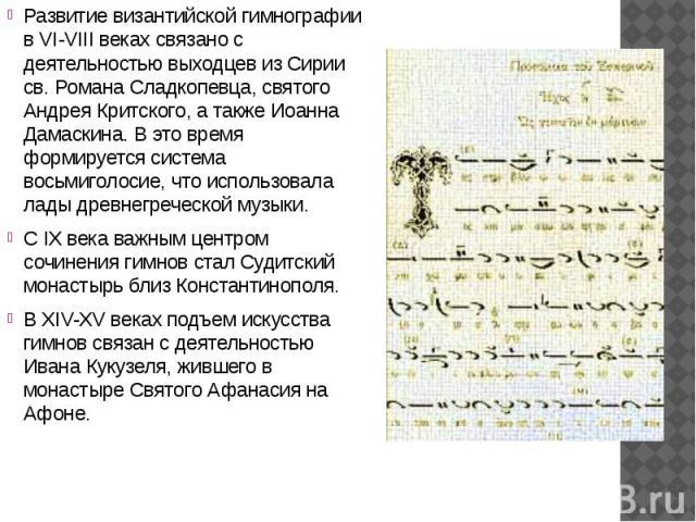 Развитие византийской гимнографии в VI-VIII веках связано с деятельностью выходцев из Сирии св. Романа Сладкопевца, святого Андрея Критского, а также Иоанна Дамаскина. В это время формируется система восьмиголосие, что использовала лады древнегречес…
