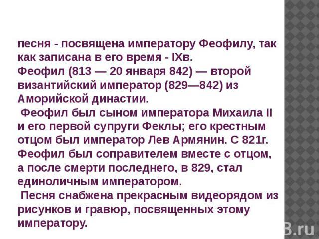 песня - посвящена императору Феофилу, так как записана в его время - IXв. Феофил (813 — 20 января 842) — второй византийский император (829—842) из Аморийской династии. Феофил был сыном императора Михаила II и его первой супруги Феклы; его крестным …